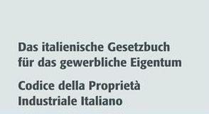 Das italienische Gesetzbuch für das gewerbliche Eigentum. Codice della Proprietà industriale Italiano